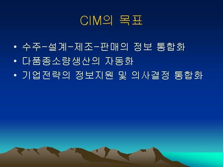 CIM의 목표 • 수주-설계-제조-판매의 정보 통합화 • 다품종소량생산의 자동화 • 기업전략의 정보지원 및 의사결정
