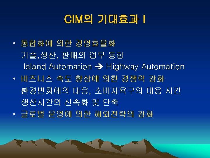 CIM의 기대효과 I • 통합화에 의한 경영효율화 기술, 생산, 판매의 업무 통합 Island Automation