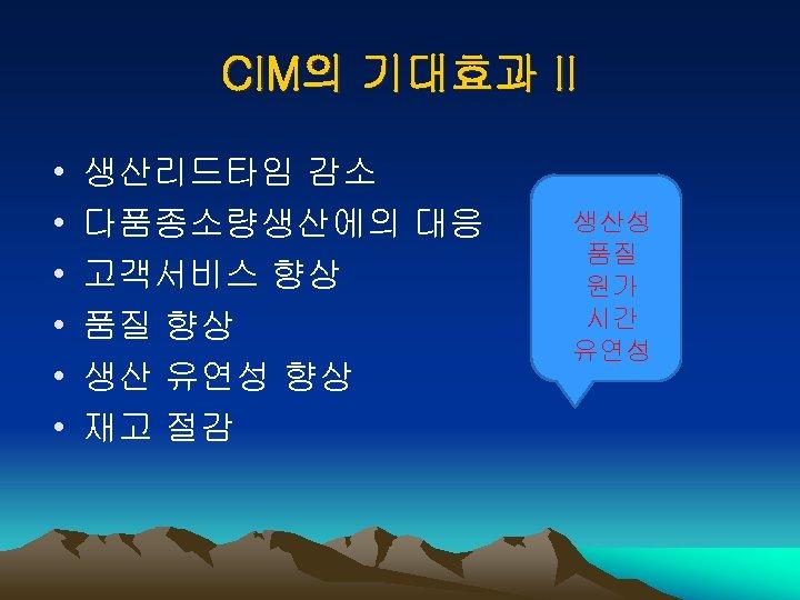 CIM의 기대효과 II • • • 생산리드타임 감소 다품종소량생산에의 대응 고객서비스 향상 품질 향상