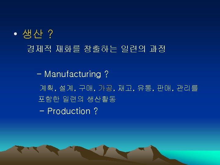 • 생산 ? 경제적 재화를 창출하는 일련의 과정 - Manufacturing ? 계획, 설계,
