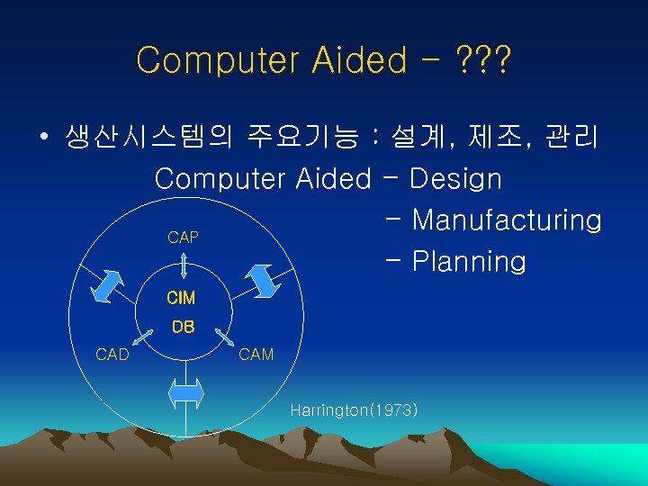 Computer Aided - ? ? ? • 생산시스템의 주요기능 : 설계, 제조, 관리 Computer