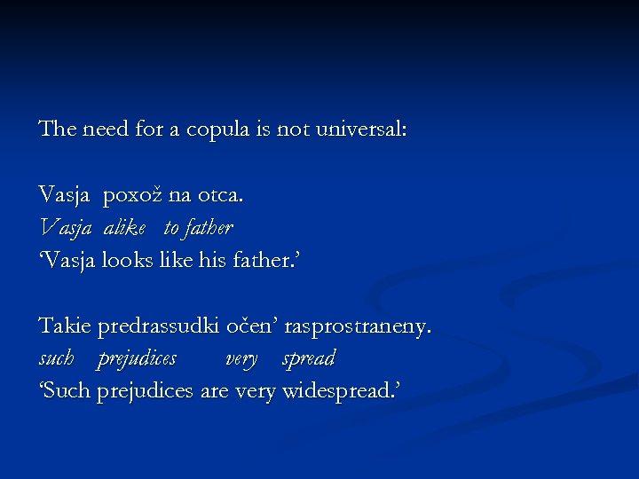The need for a copula is not universal: Vasja poxož na otca. Vasja alike