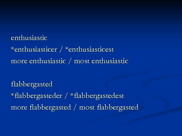 enthusiastic *enthusiasticer / *enthusiasticest more enthusiastic / most enthusiastic flabbergasted *flabbergasteder / *flabbergastedest more