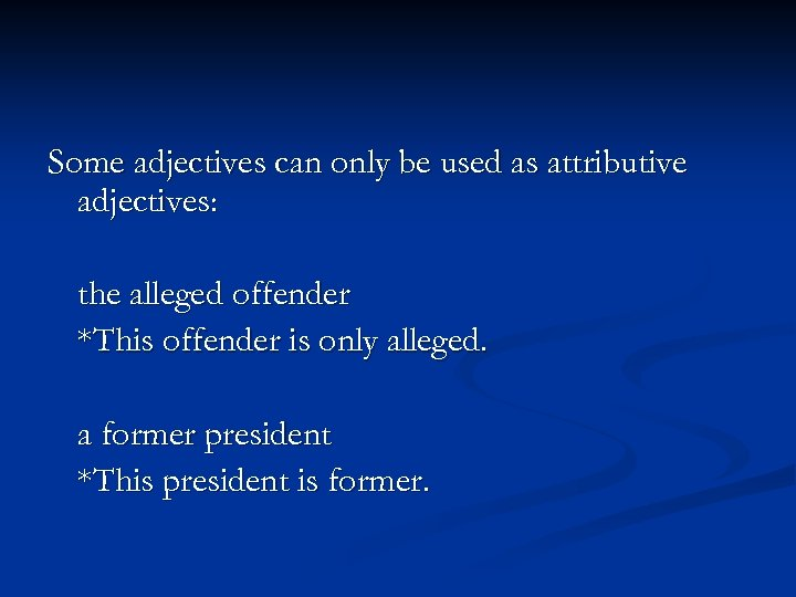 Some adjectives can only be used as attributive adjectives: the alleged offender *This offender