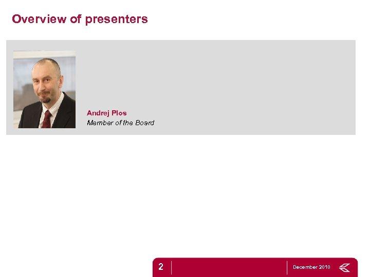 Overview of presenters Andrej Plos Member of the Board Marec 2010 2 December 2010