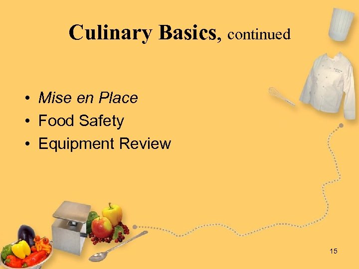 Culinary Basics, continued • Mise en Place • Food Safety • Equipment Review 15