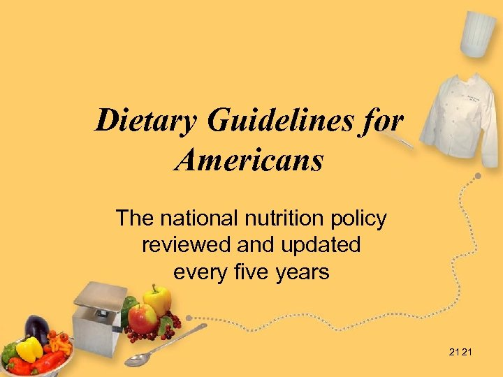 Dietary Guidelines for Americans The national nutrition policy reviewed and updated every five years