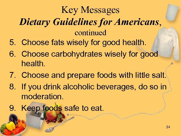Key Messages Dietary Guidelines for Americans, 5. 6. 7. 8. 9. continued Choose fats