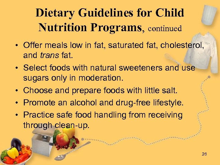 Dietary Guidelines for Child Nutrition Programs, continued • Offer meals low in fat, saturated