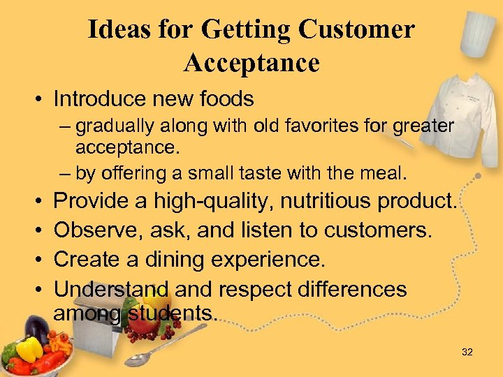 Ideas for Getting Customer Acceptance • Introduce new foods – gradually along with old