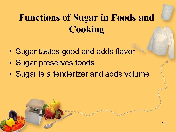 Functions of Sugar in Foods and Cooking • Sugar tastes good and adds flavor