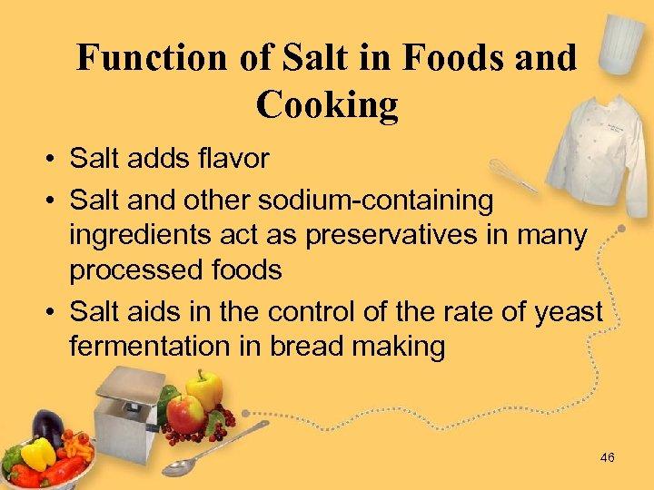 Function of Salt in Foods and Cooking • Salt adds flavor • Salt and