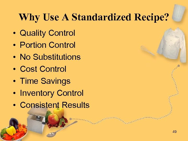 Why Use A Standardized Recipe? • • Quality Control Portion Control No Substitutions Cost
