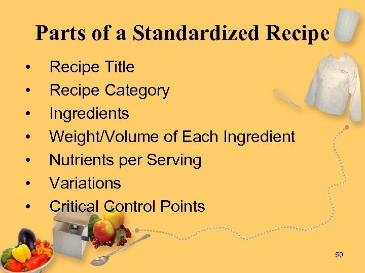 Parts of a Standardized Recipe • • Recipe Title Recipe Category Ingredients Weight/Volume of