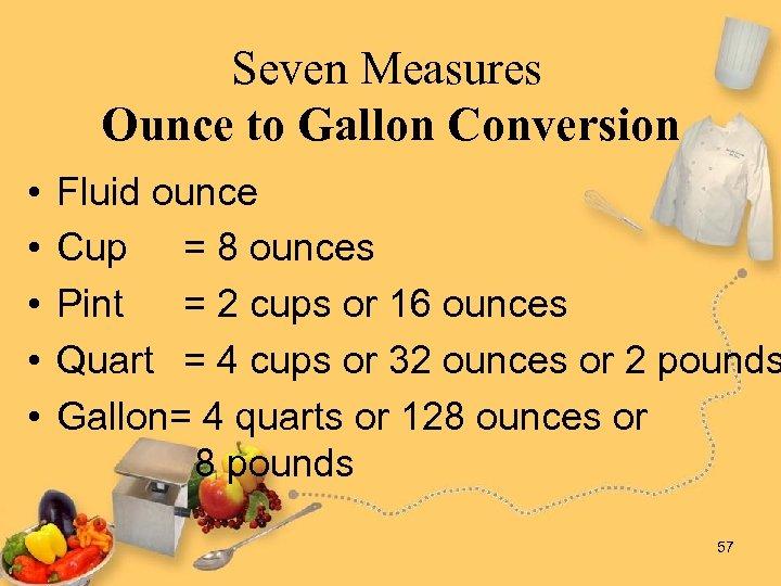 Seven Measures Ounce to Gallon Conversion • • • Fluid ounce Cup = 8