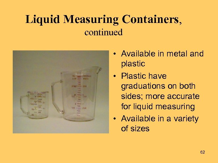 Liquid Measuring Containers, continued • Available in metal and plastic • Plastic have graduations