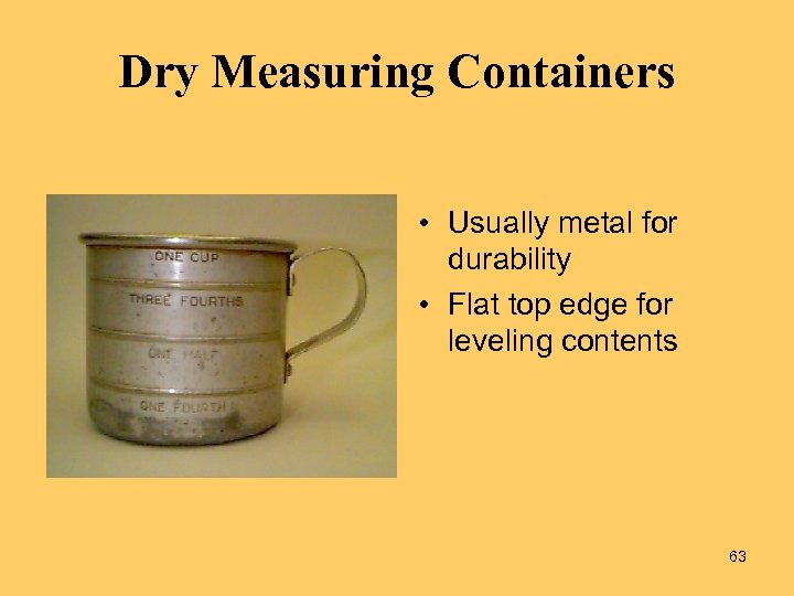 Dry Measuring Containers • Usually metal for durability • Flat top edge for leveling