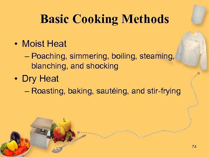 Basic Cooking Methods • Moist Heat – Poaching, simmering, boiling, steaming, blanching, and shocking