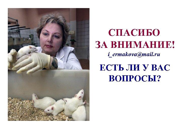 СПАСИБО ЗА ВНИМАНИЕ! i_ermakova@mail. ru ЕСТЬ ЛИ У ВАС ВОПРОСЫ?