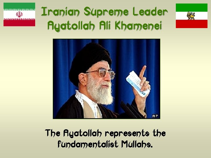 Iranian Supreme Leader Ayatollah Ali Khamenei The Ayatollah represents the fundamentalist Mullahs.