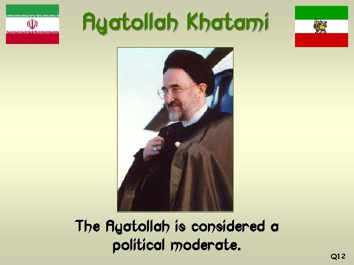 Ayatollah Khatami The Ayatollah is considered a political moderate. Q 12