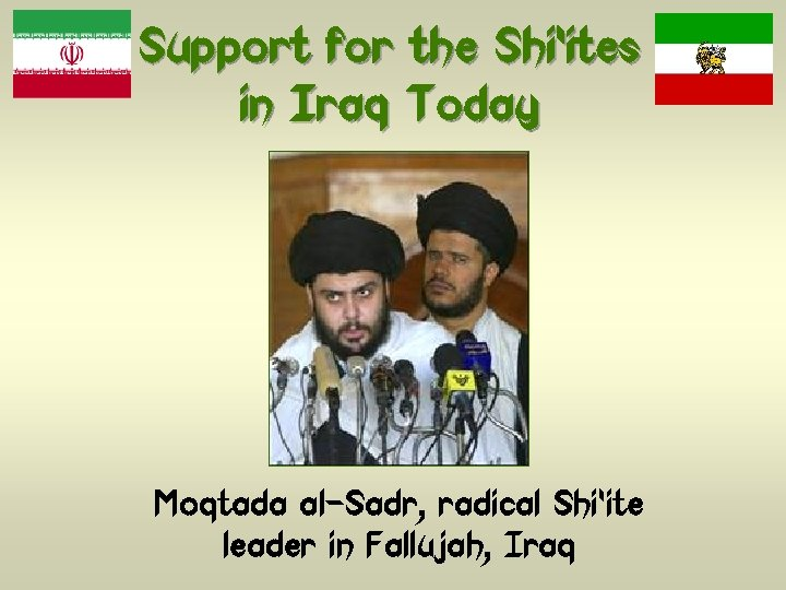 Support for the Shi'ites in Iraq Today Moqtada al-Sadr, radical Shi'ite leader in Fallujah,