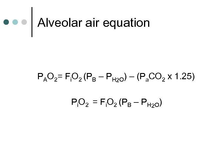 Alveolar air equation PAO 2= Fi. O 2 (PB – PH 2 O) –