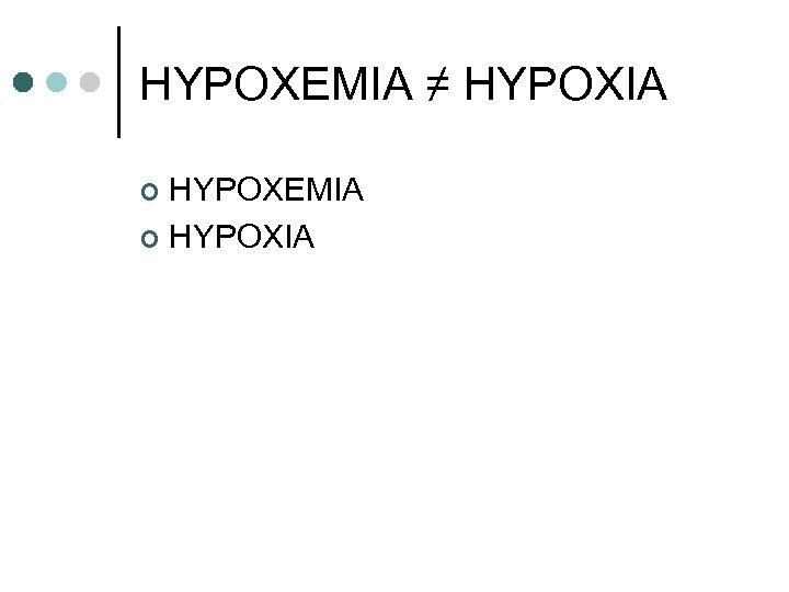 HYPOXEMIA ≠ HYPOXIA HYPOXEMIA ¢ HYPOXIA ¢