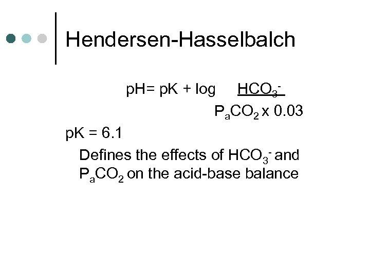 Hendersen-Hasselbalch p. H= p. K + log HCO 3 Pa. CO 2 x 0.