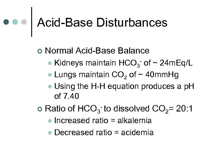 Acid-Base Disturbances ¢ Normal Acid-Base Balance Kidneys maintain HCO 3 - of ~ 24