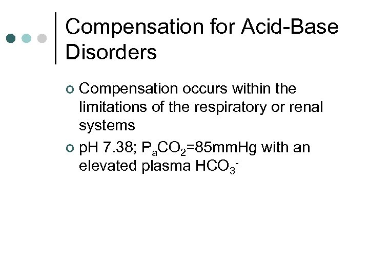 Compensation for Acid-Base Disorders Compensation occurs within the limitations of the respiratory or renal