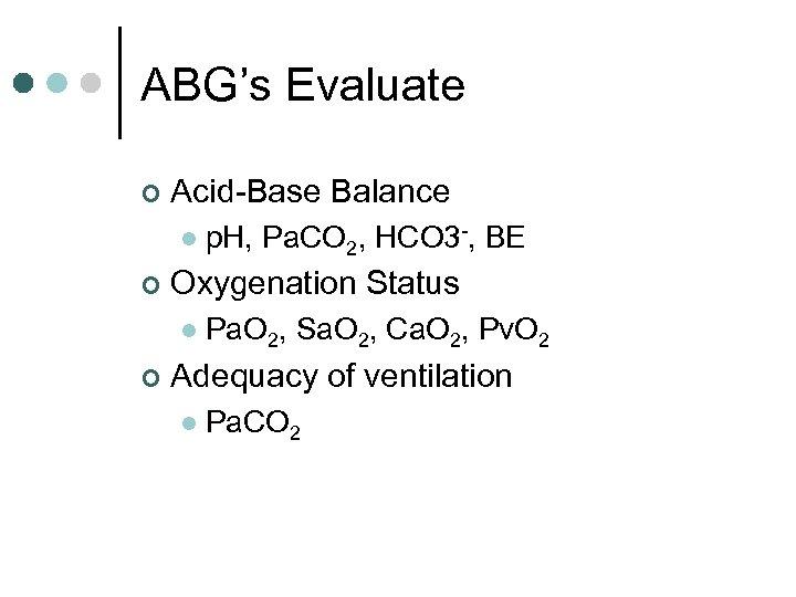 ABG's Evaluate ¢ Acid-Base Balance l ¢ Oxygenation Status l ¢ p. H, Pa.