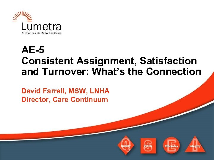 AE-5 Consistent Assignment, Satisfaction and Turnover: What's the Connection David Farrell, MSW, LNHA Director,