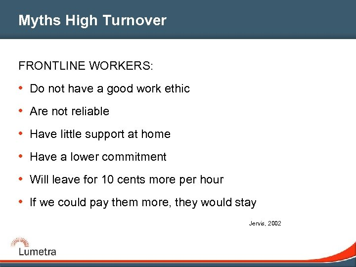 Myths High Turnover FRONTLINE WORKERS: • Do not have a good work ethic •