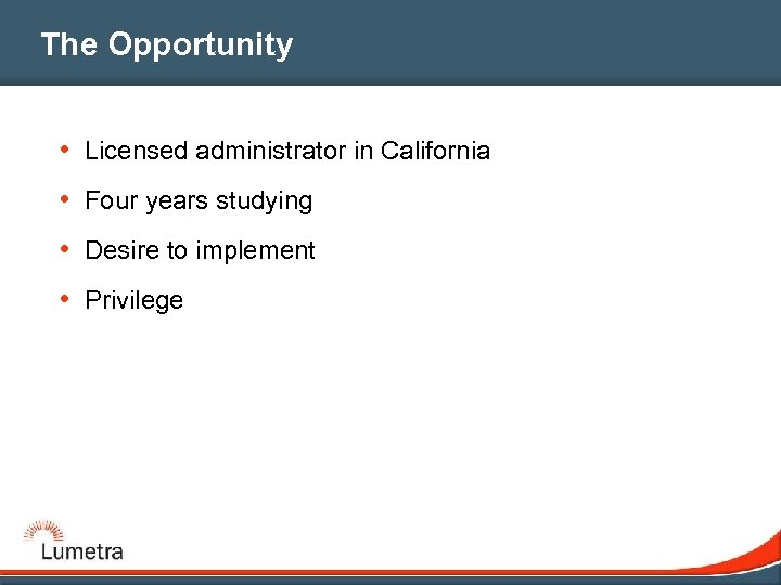 The Opportunity • Licensed administrator in California • Four years studying • Desire to