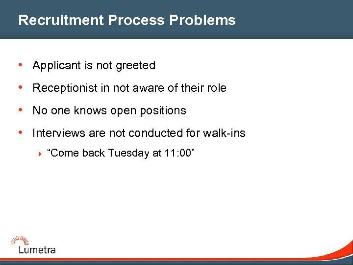 Recruitment Process Problems • Applicant is not greeted • Receptionist in not aware of