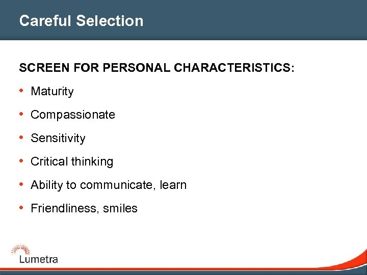 Careful Selection SCREEN FOR PERSONAL CHARACTERISTICS: • Maturity • Compassionate • Sensitivity • Critical