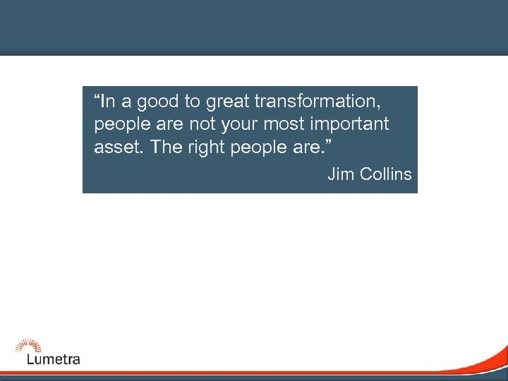 """In a good to great transformation, people are not your most important asset. The"