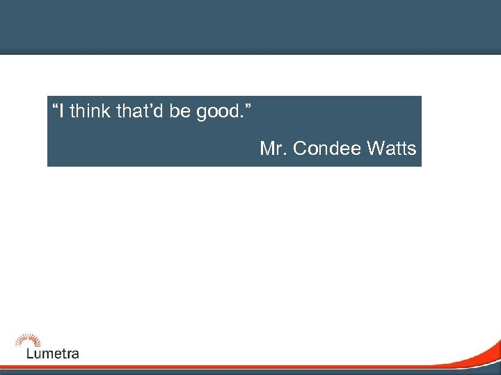 """I think that'd be good. "" Mr. Condee Watts"