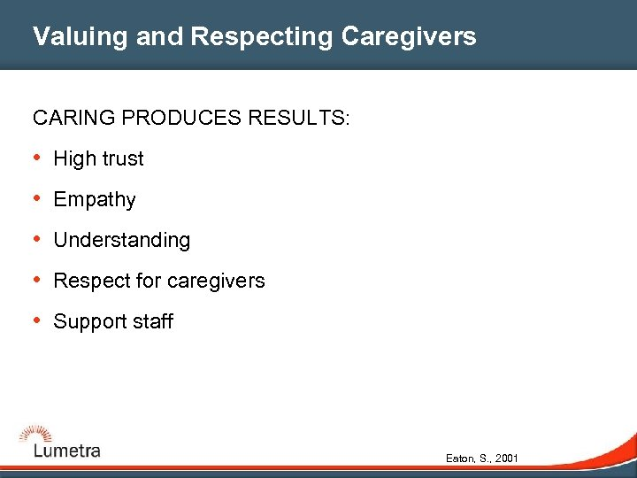 Valuing and Respecting Caregivers CARING PRODUCES RESULTS: • High trust • Empathy • Understanding