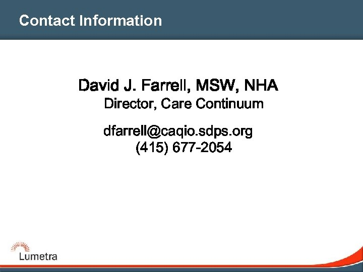 Contact Information David J. Farrell, MSW, NHA Director, Care Continuum dfarrell@caqio. sdps. org (415)