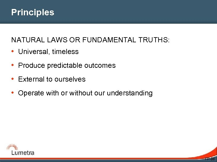 Principles NATURAL LAWS OR FUNDAMENTAL TRUTHS: • Universal, timeless • Produce predictable outcomes •