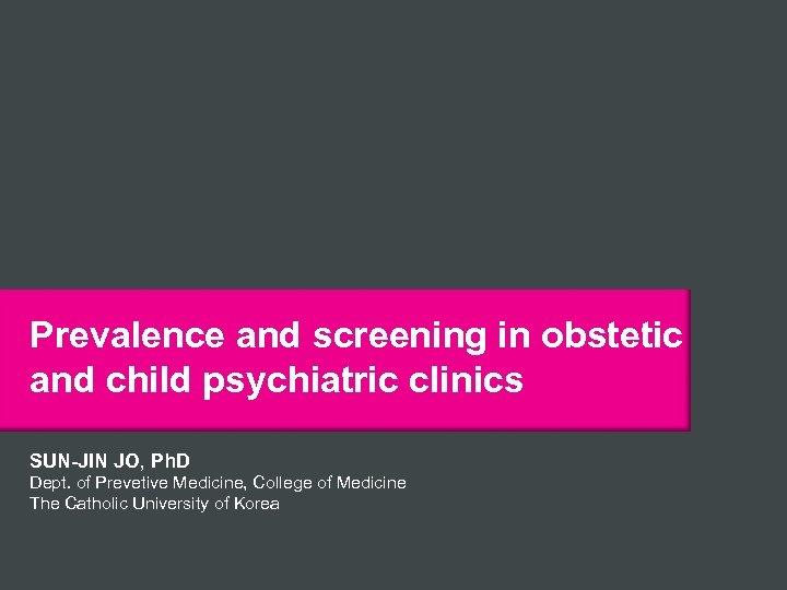 Prevalence and screening in obstetic and child psychiatric clinics SUN-JIN JO, Ph. D Dept.