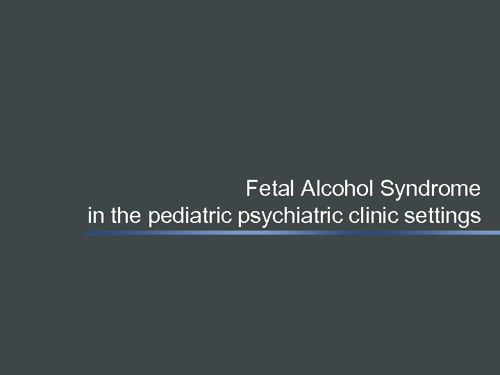 Fetal Alcohol Syndrome in the pediatric psychiatric clinic settings
