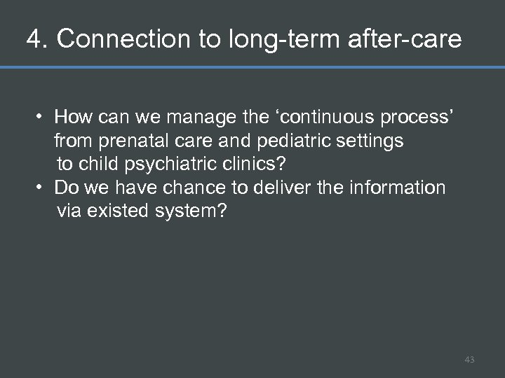 4. Connection to long-term after-care • How can we manage the 'continuous process' from