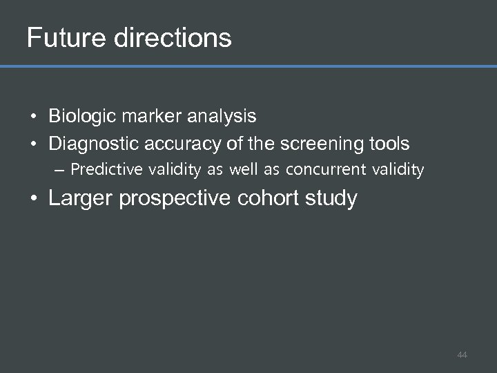 Future directions • Biologic marker analysis • Diagnostic accuracy of the screening tools –