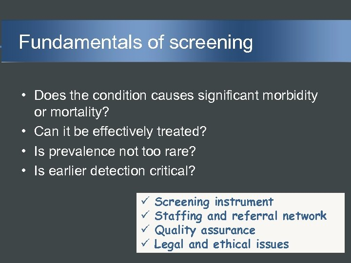 Fundamentals of screening • Does the condition causes significant morbidity or mortality? • Can