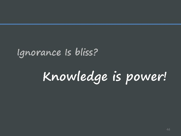 Ignorance Is bliss? Knowledge is power! 46