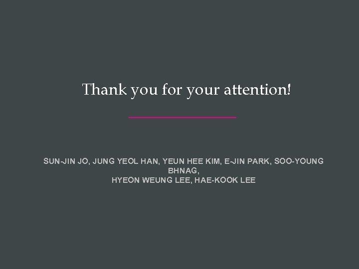 Thank you for your attention! SUN-JIN JO, JUNG YEOL HAN, YEUN HEE KIM, E-JIN