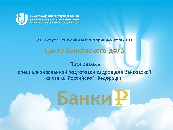 Институт экономики и предпринимательства Центр банковского дела Программа специализированной подготовки кадров для банковской системы